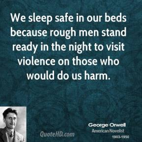 George Orwell - We sleep safe in our beds because rough men stand ready in the night to visit violence on those who would do us harm.