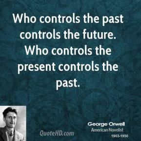 George Orwell - Who controls the past controls the future. Who controls the present controls the past.