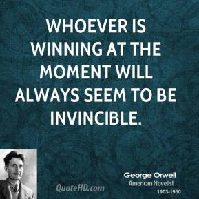 George Orwell - Whoever is winning at the moment will always seem to be invincible.