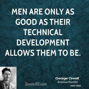 George Orwell - Men are only as good as their technical development allows them to be.