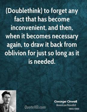 George Orwell - (Doublethink) to forget any fact that has become inconvenient, and then, when it becomes necessary again, to draw it back from oblivion for just so long as it is needed.