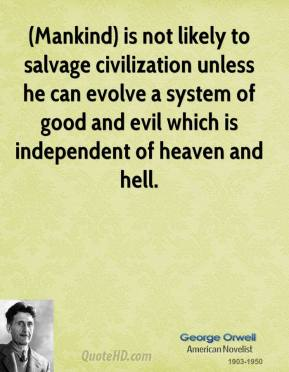 George Orwell - (Mankind) is not likely to salvage civilization unless he can evolve a system of good and evil which is independent of heaven and hell.
