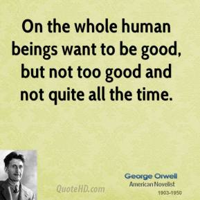 On the whole human beings want to be good, but not too good and not quite all the time.