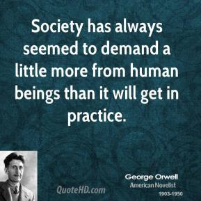 George Orwell - Society has always seemed to demand a little more from human beings than it will get in practice.