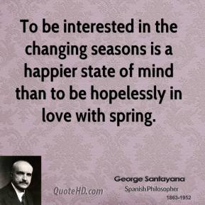 George Santayana - To be interested in the changing seasons is a happier state of mind than to be hopelessly in love with spring.