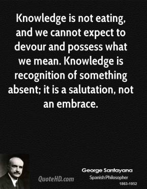 George Santayana - Knowledge is not eating, and we cannot expect to devour and possess what we mean. Knowledge is recognition of something absent; it is a salutation, not an embrace.