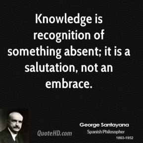 George Santayana - Knowledge is recognition of something absent; it is a salutation, not an embrace.