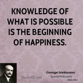 George Santayana - Knowledge of what is possible is the beginning of happiness.