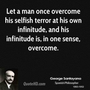 Let a man once overcome his selfish terror at his own infinitude, and his infinitude is, in one sense, overcome.