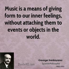 Music is a means of giving form to our inner feelings, without attaching them to events or objects in the world.