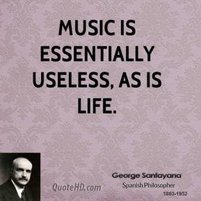 George Santayana - Music is essentially useless, as is life.
