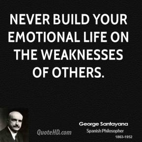 George Santayana - Never build your emotional life on the weaknesses of others.