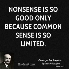 George Santayana - Nonsense is so good only because common sense is so limited.
