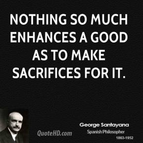Nothing so much enhances a good as to make sacrifices for it.