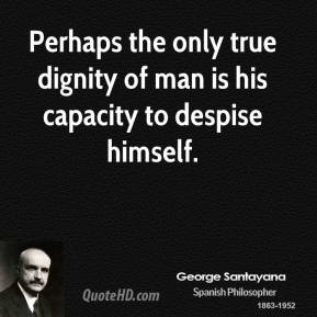 Perhaps the only true dignity of man is his capacity to despise himself.