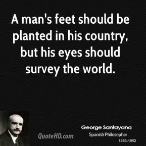 A man's feet should be planted in his country, but his eyes should survey the world.
