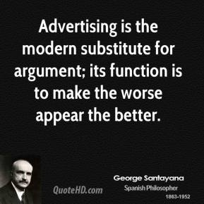 Advertising is the modern substitute for argument; its function is to make the worse appear the better.