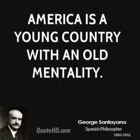 George Santayana - America is a young country with an old mentality.