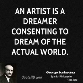 George Santayana - An artist is a dreamer consenting to dream of the actual world.
