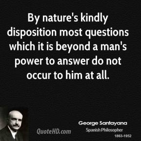 George Santayana - By nature's kindly disposition most questions which it is beyond a man's power to answer do not occur to him at all.