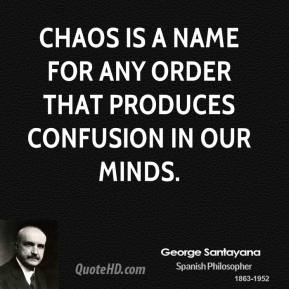 George Santayana - Chaos is a name for any order that produces confusion in our minds.