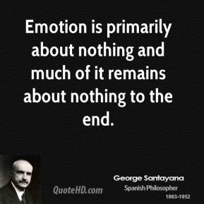 George Santayana - Emotion is primarily about nothing and much of it remains about nothing to the end.