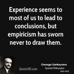 George Santayana - Experience seems to most of us to lead to conclusions, but empiricism has sworn never to draw them.