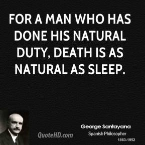 For a man who has done his natural duty, death is as natural as sleep.