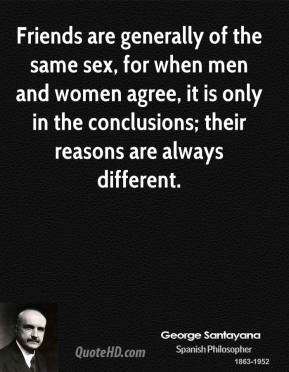 George Santayana - Friends are generally of the same sex, for when men and women agree, it is only in the conclusions; their reasons are always different.