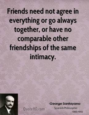 Friends need not agree in everything or go always together, or have no comparable other friendships of the same intimacy.