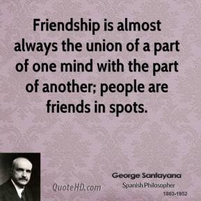 Friendship is almost always the union of a part of one mind with the part of another; people are friends in spots.