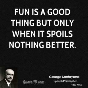 Fun is a good thing but only when it spoils nothing better.