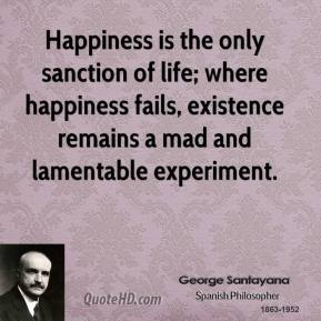 George Santayana - Happiness is the only sanction of life; where happiness fails, existence remains a mad and lamentable experiment.