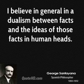 George Santayana - I believe in general in a dualism between facts and the ideas of those facts in human heads.