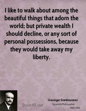 George Santayana - I like to walk about among the beautiful things that adorn the world; but private wealth I should decline, or any sort of personal possessions, because they would take away my liberty.