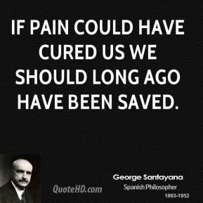 If pain could have cured us we should long ago have been saved.