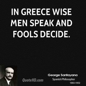 George Santayana - In Greece wise men speak and fools decide.