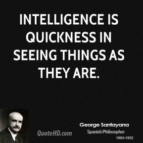 George Santayana - Intelligence is quickness in seeing things as they are.