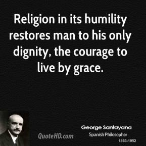 George Santayana - Religion in its humility restores man to his only dignity, the courage to live by grace.