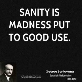 Sanity is madness put to good use.