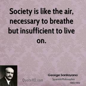 Society is like the air, necessary to breathe but insufficient to live on.