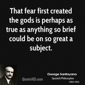 That fear first created the gods is perhaps as true as anything so brief could be on so great a subject.