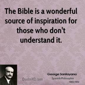 George Santayana - The Bible is a wonderful source of inspiration for those who don't understand it.