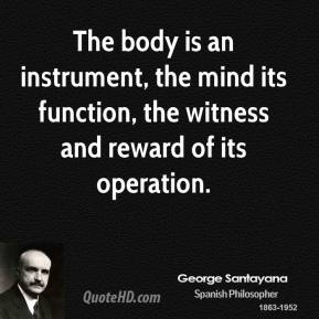 George Santayana - The body is an instrument, the mind its function, the witness and reward of its operation.