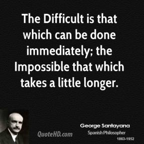 The Difficult is that which can be done immediately; the Impossible that which takes a little longer.
