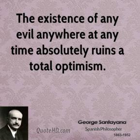 The existence of any evil anywhere at any time absolutely ruins a total optimism.