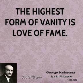 The highest form of vanity is love of fame.