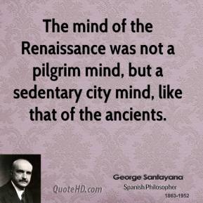 George Santayana - The mind of the Renaissance was not a pilgrim mind, but a sedentary city mind, like that of the ancients.