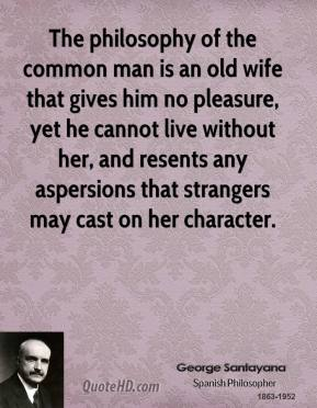 The philosophy of the common man is an old wife that gives him no pleasure, yet he cannot live without her, and resents any aspersions that strangers may cast on her character.