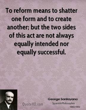 George Santayana - To reform means to shatter one form and to create another; but the two sides of this act are not always equally intended nor equally successful.